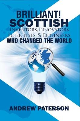 Brilliant! Scottish Inventors, Innovators, Scientists and Engineers Who Changed the World by Andrew G. Paterson