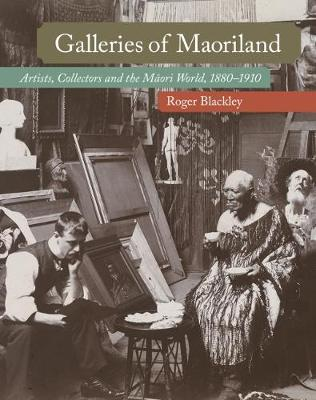 Galleries of Maoriland: Artists, Collectors and the Maori World, 1880-1910 book