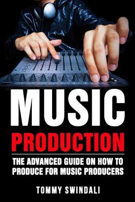 Music Production: The Advanced Guide On How to Produce for Music Producers by Tommy Swindali