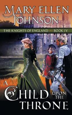 A Child Upon the Throne (the Knights of England Series, Book 4): A Medieval Romance by Mary Ellen Johnson
