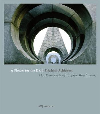 Flower for the Dead - The Memorials of Bogdan Bogdanovic by Friedrich Achleitner