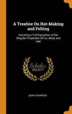 A Treatise on Hat-Making and Felting: Including a Full Exposition of the Singular Properties of Fur, Wool, and Hair by John Thompson