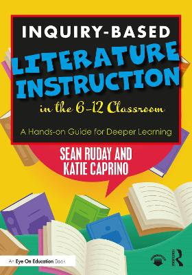 Inquiry-Based Literature Instruction in the 6-12 Classroom: A Hands-on Guide for Deeper Learning by Sean Ruday