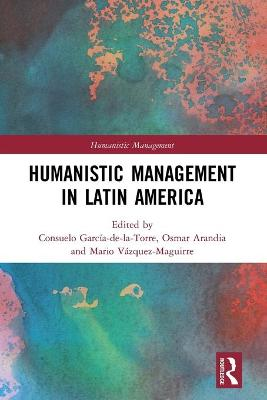 Humanistic Management in Latin America by Consuelo A. Garcia-de-la-Torre