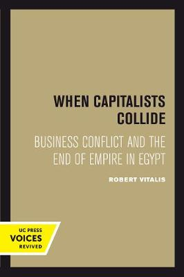 When Capitalists Collide: Business Conflict and the End of Empire in Egypt by Robert Vitalis