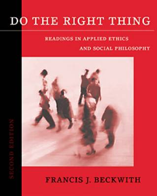 Do the Right Thing: Readings in Applied Ethics and Social Philosophy by Francis J. Beckwith