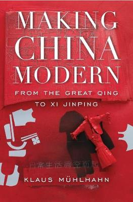 Making China Modern: From the Great Qing to Xi Jinping by Klaus Muhlhahn