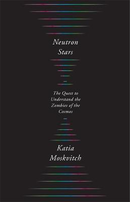 Neutron Stars: The Quest to Understand the Zombies of the Cosmos by Katia Moskvitch