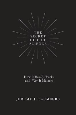 The Secret Life of Science by Jeremy J. Baumberg