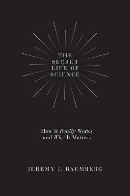 The Secret Life of Science by Jeremy J. Baumberg
