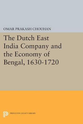 The Dutch East India Company and the Economy of Bengal, 1630-1720 by Om Prakash