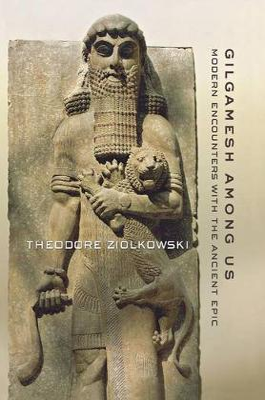 Gilgamesh among Us by Theodore Ziolkowski