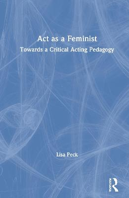 Act as a Feminist: Towards a Critical Acting Pedagogy by Lisa Peck