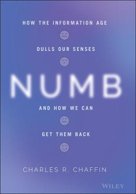 Numb: How the Information Age Dulls Our Senses and How We Can Get them Back by Charles R. Chaffin