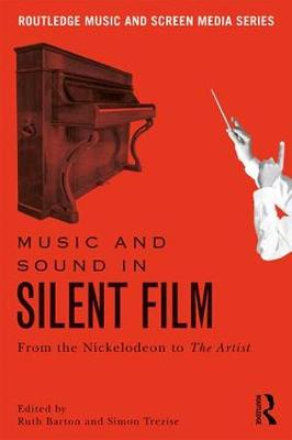 Music and Sound in Silent Film: From the Nickelodeon to The Artist by Ruth Barton