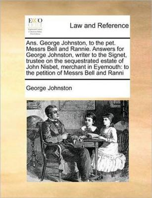 Ans. George Johnston, to the Pet. Messrs Bell and Rannie. Answers for George Johnston, Writer to the Signet, Trustee on the Sequestrated Estate of John Nisbet, Merchant in Eyemouth: To the Petition of Messrs Bell and Ranni by George Johnston