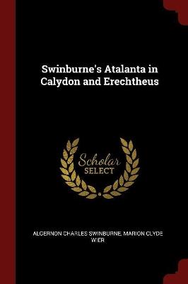 Swinburne's Atalanta in Calydon and Erechtheus by Algernon Charles Swinburne