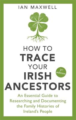 How to Trace Your Irish Ancestors 3rd Edition: An Essential Guide to Researching and Documenting the Family Histories of Ireland's People by Ian Maxwell