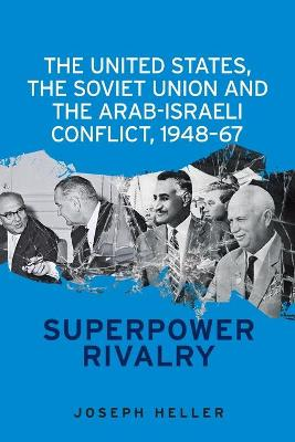 United States, the Soviet Union and the Arab-Israeli Conflict, 1948-67 by Joseph Heller