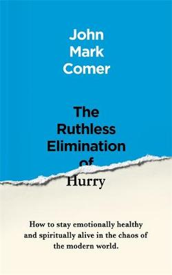The Ruthless Elimination of Hurry: How to stay emotionally healthy and spiritually alive in the chaos of the modern world by John Mark Comer
