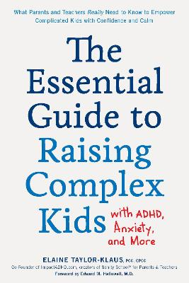 The Essential Guide to Raising Complex Kids with ADHD, Anxiety, and More: What Parents and Teachers Really Need to Know to Empower Complicated Kids with Confidence and Calm book