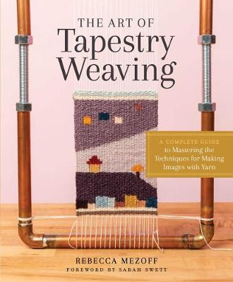 Art of Tapestry Weaving: A Complete Guide to Mastering the Techniques for Making Images with Yarn by Rebecca Mezoff
