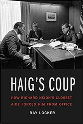 Haig'S Coup: How Richard Nixon's Closest Aide Forced Him from Office by Ray Locker