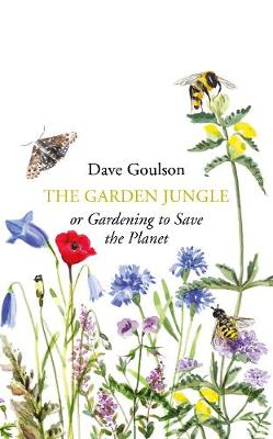 The Garden Jungle: or Gardening to Save the Planet by Dave Goulson