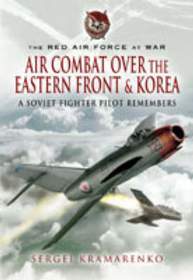 The Red Air Force at War: Air Combat Over the Eastern Front and Korea by Sergei Kramarenko
