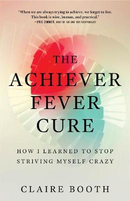 The Achiever Fever Cure: How I Learned to Stop Striving Myself Crazy by Claire Booth