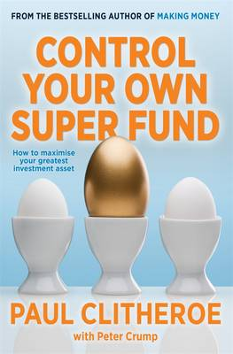 Control Your Own Super Fund: How To Maximise Your Greatest Investment Asset by Paul Clitheroe