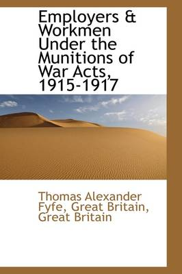 Employers & Workmen Under the Munitions of War Acts, 1915-1917 by Thomas Alexander Fyfe
