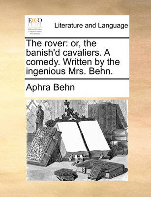 The Rover: Or, the Banish'd Cavaliers. a Comedy. Written by the Ingenious Mrs. Behn. by Aphra Behn