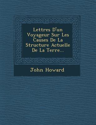 Lettres D'Un Voyageur Sur Les Causes de La Structure Actuelle de La Terre... by John Howard
