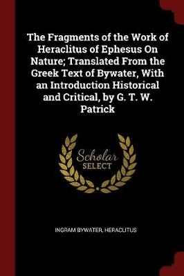 The Fragments of the Work of Heraclitus of Ephesus on Nature; Translated from the Greek Text of Bywater, with an Introduction Historical and Critical, by G. T. W. Patrick by Ingram Bywater