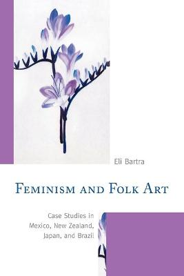 Feminism and Folk Art: Case Studies in Mexico, New Zealand, Japan, and Brazil book