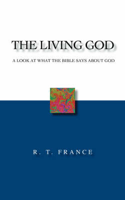 The Living God: A Look at What the Bible Says About God by R. T. France