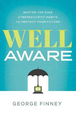 Well Aware: Master the Nine Cybersecurity Habits to Protect Your Future by George Finney