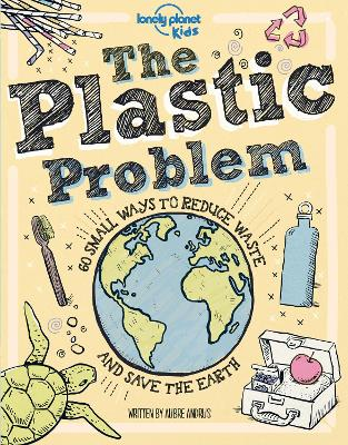 The Plastic Problem: 60 Small Ways to Reduce Waste and Help Save the Earth by Lonely Planet Kids