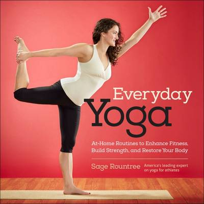 Everyday Yoga: At-Home Routines to Enhance Fitness, Build Strength, and Restore Your Body by Sage Rountree