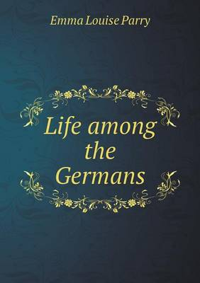 Life Among the Germans by Emma Louise Parry