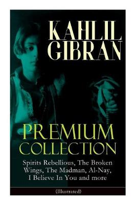 KAHLIL GIBRAN Premium Collection: Spirits Rebellious, The Broken Wings, The Madman, Al-Nay, I Believe In You and more (Illustrated): Inspirational Books, Poetry, Essays & Paintings by Kahlil Gibran