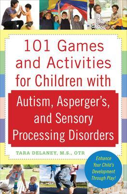 101 Games and Activities for Children With Autism, Asperger's and Sensory Processing Disorders by Tara Delaney