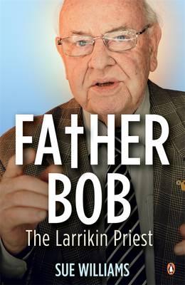 Father Bob: The Larrikin Priest by Sue Williams