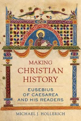 Making Christian History: Eusebius of Caesarea and His Readers by Michael Hollerich