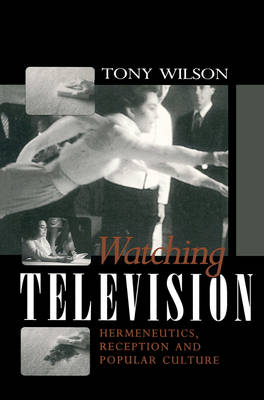 Watching Television - Hermeneutics, Reception and Popular Culture by Tony Wilson
