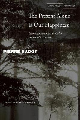 Present Alone is Our Happiness by Arnold I. Davidson