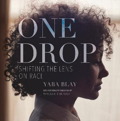 One Drop: Shifting the Lens on Race by Yaba Blay