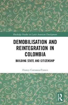 Demobilisation and Reintegration in Colombia: Building State and Citizenship by Francy Carranza-Franco