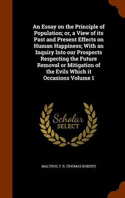 An Essay on the Principle of Population; Or, a View of Its Past and Present Effects on Human Happiness; With an Inquiry Into Our Prospects Respecting the Future Removal or Mitigation of the Evils Which It Occasions Volume 1 by T R (Thomas Robert) Malthus